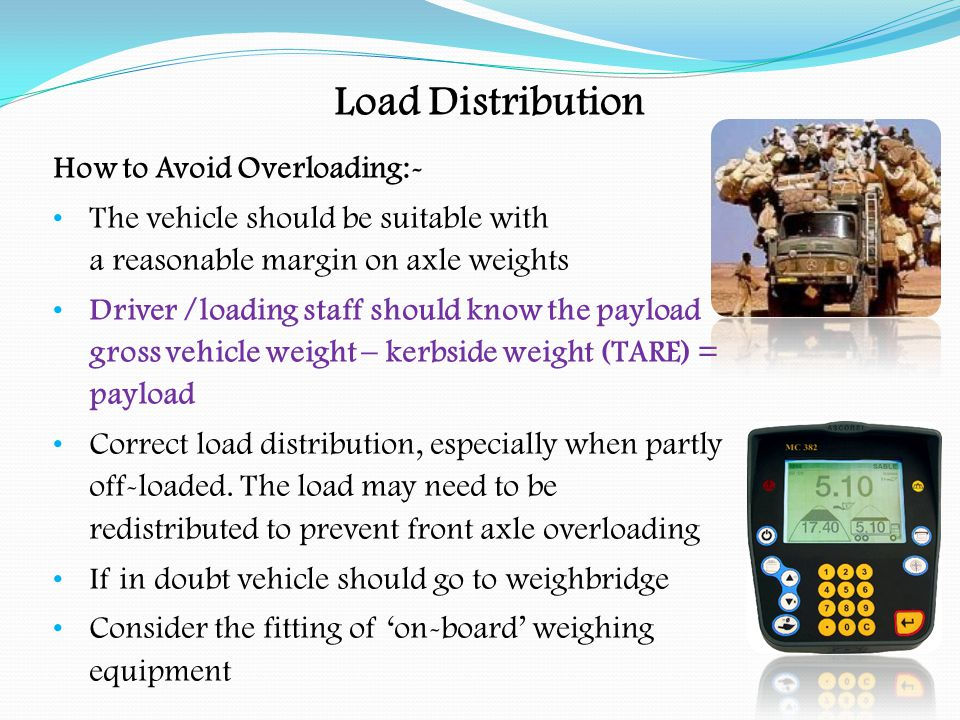 Load Distribution There is a Code of Practice in use for the check-weighing of vehicles which must be adhered to by the authorities For example, the permitted tolerance (for accuracy of equipment) on dynamic axle weighing machines must allow ± 150 kgs.