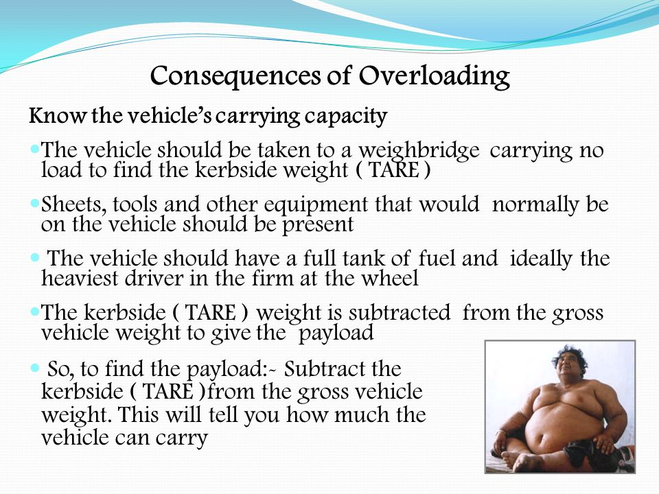Consequences of Overloading Have the right vehicle for the job.
