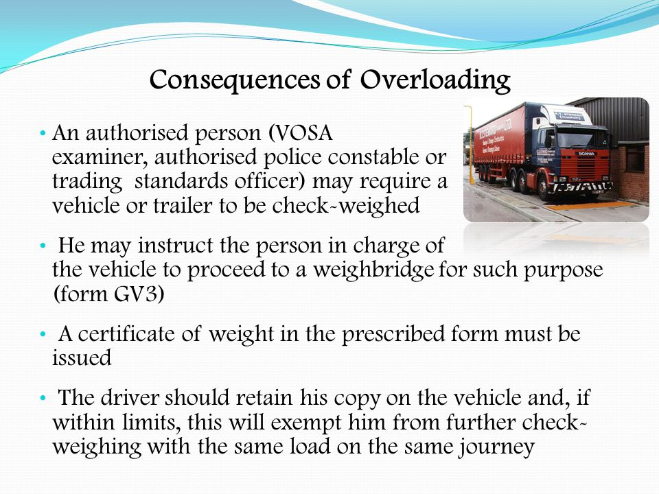 Consequences of Overloading Where the vehicle is diverted more than five miles (weighing purposes only) and found to be within limits, operators may claim compensation from the highway authority for any loss suffered Remember that a defence against the charge could be that the load became overweight during the journey.