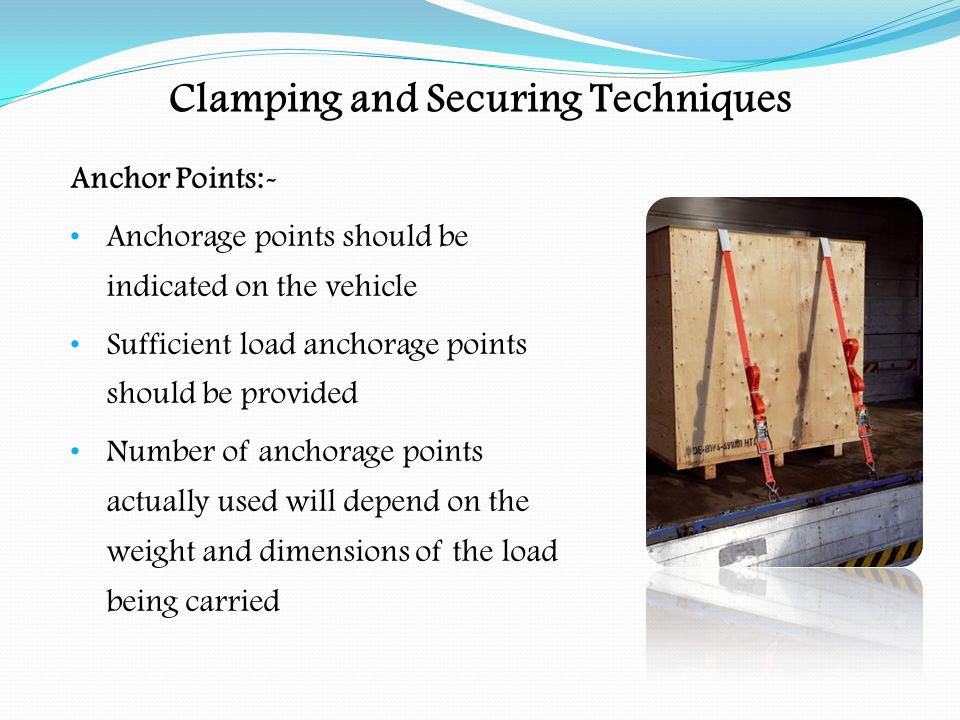 Clamping and Securing Techniques Anchor Points:- Rope hooks should not be used to anchor the load Rope hooks are not subject to constructional standards Lashing points should comply with British Standards