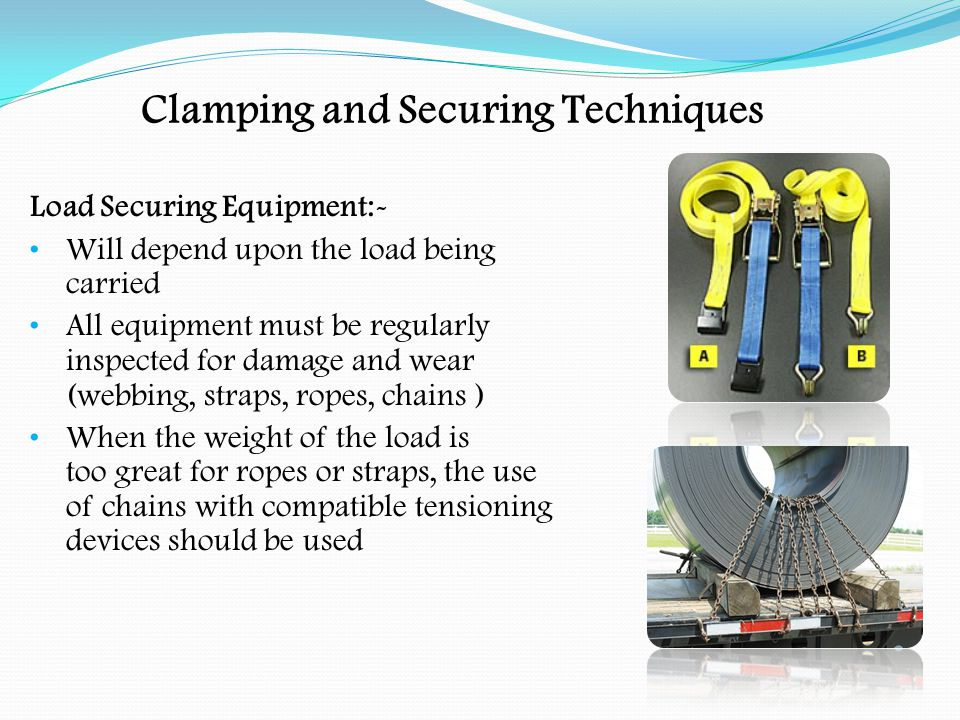Clamping and Securing Techniques Load Securing Equipment:- Webbing can be used to secure many loads.