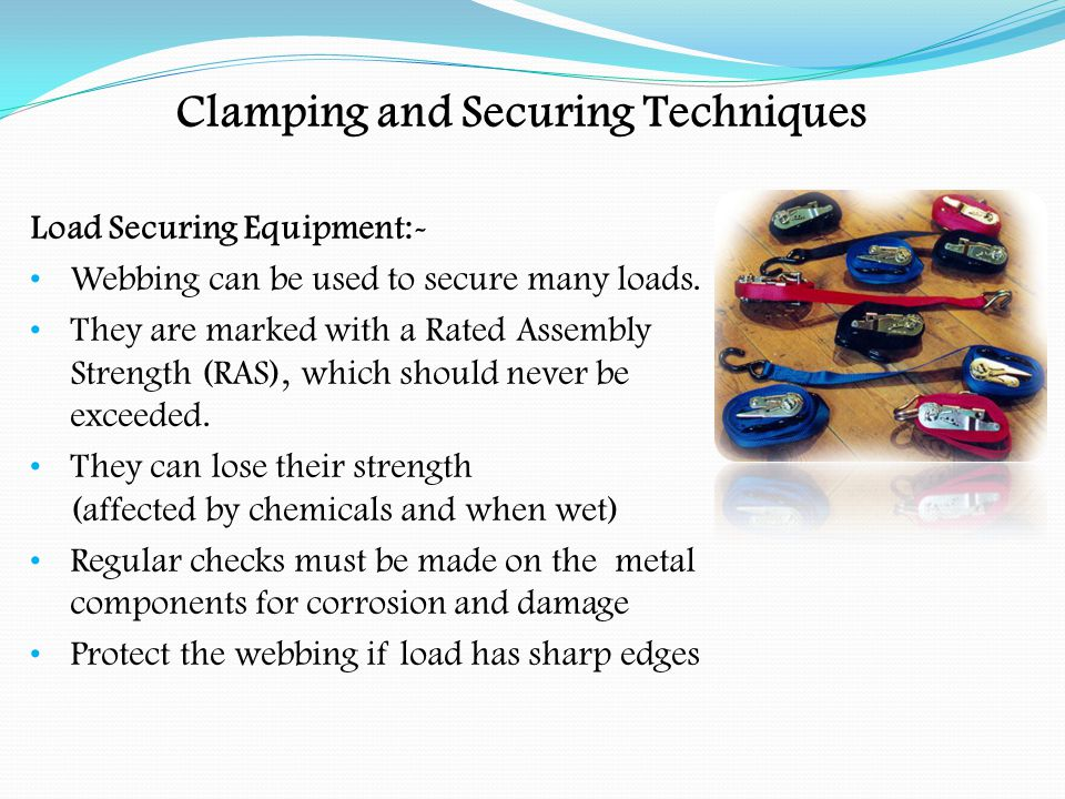 Clamping and Securing Techniques Ropes:- Ropes should be made from polypropylene, polyester, sisal or manila They should be at least three strands and at least 10mm.thick Ends should be spliced or treated to prevent fraying The driver should use a 'dolly knot' to secure the load Ropes are not suitable for steel plates etc