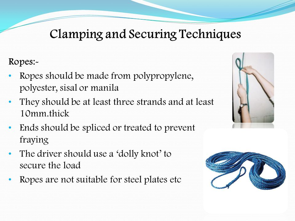 Clamping and Securing Techniques Securing a Load:- On platform vehicles some form of restraint must be used If possible load against the headboard Check that the lashings ( ropes, webbing, etc.