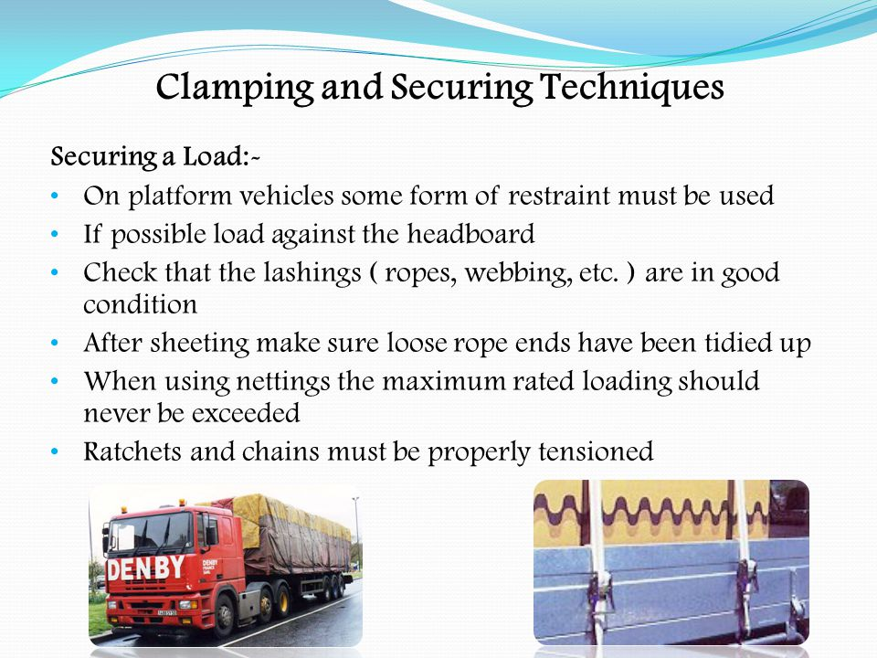 Clamping and Securing Techniques Securing a Load:- Chocks and wedges may be used to prevent individual items from moving Dunnage bags may be used to fill any gaps in the load Remember any restraint system is only as strong as its weakest component Remember to check the devices at regular intervals for the correct tension ( e.g.