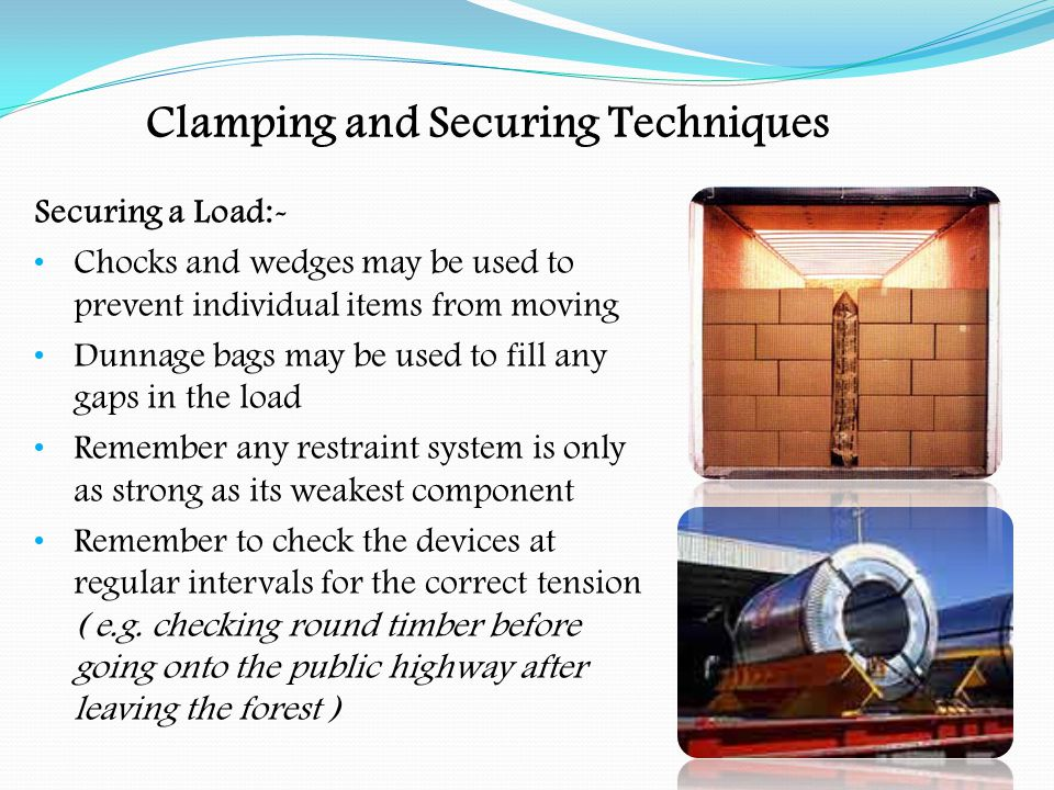 Clamping and Securing Techniques Loads and Securing Devices:- Containers:- use twist locks Curtainsiders:- use webbing, do not rely on the curtains to secure the load Pallets:- use ropes or webbing ( use sleeves or corner protectors to protect the load, or damage to the webbing ) Loads in a box van:- use bar tensioners