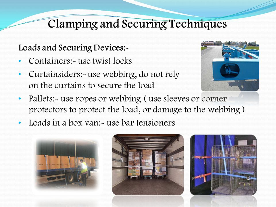 Clamping and Securing Techniques Loads and Securing Devices:- Heavy plant:- use chains with shackles and chain tensioner Sheet steel:- use chains with shackles and chain tensioners Bricks:- use netting, with tension devices Bulkers and skip loads:- use netting or sheets