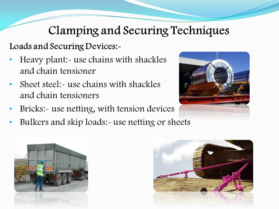 Clamping and Securing Techniques Loads and Securing Devices:- Sheeted load:- use tarpaulin, with fly sheet Sawn timber:- use lashings and wherever practicable, place the load against the headboard Round timber:- use uprights, fitted with chains or webbing lashings.