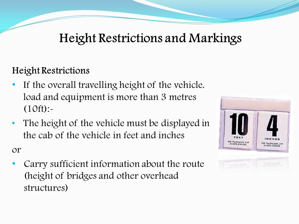 Height Restrictions and Markings Overhead Clearances Drivers of vehicles exceeding 3 metres (10ft) should take special care when entering depots, docks, freight terminals, service station forecourts and loading bays.