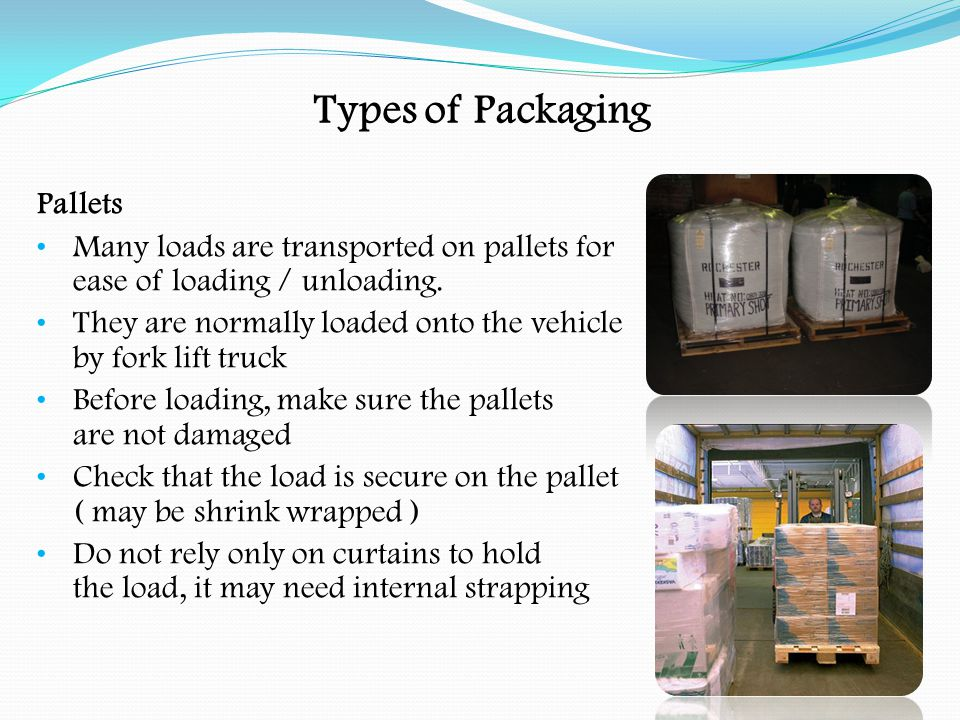Types of Packaging Pallets Load so that the axle, gross and train weights are not exceeded Unless constrained by body or sideboards or headboard, additional means of restraint will be required Positioned so that load is balanced across vehicle On open platforms, restraining lashings or webbing nets may be used When part of load is removed make sure the axles are not overloaded The driver may have to redistribute the load to prevent axle overloading