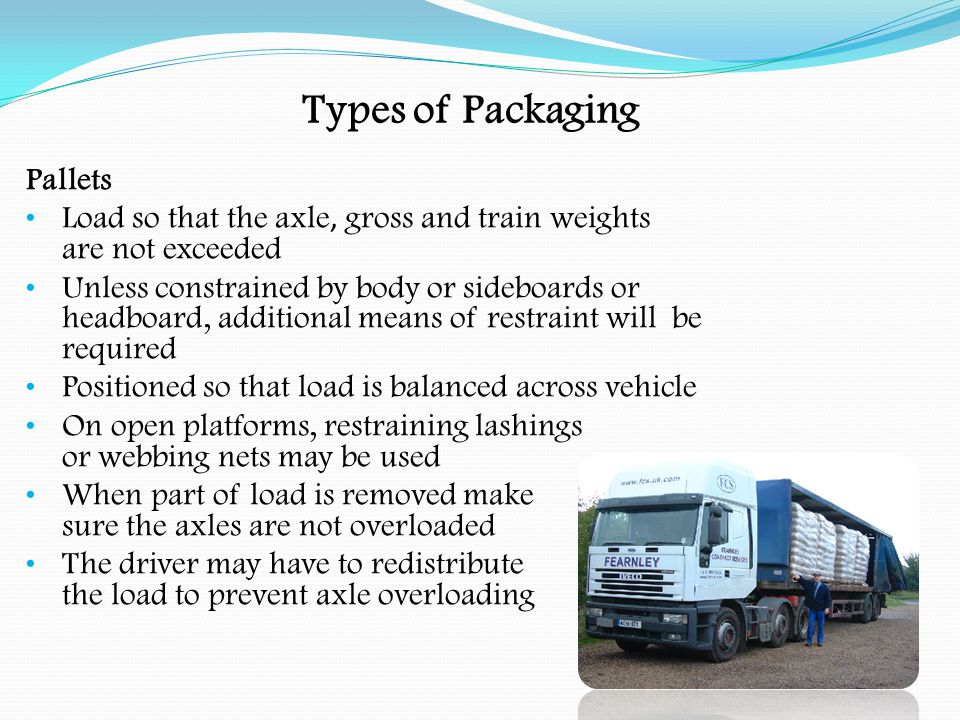 Goods Needing Securing Freight Containers Used for a variety of different goods Normally arrive / depart by container ship Drivers should take special care that the freight container does not exceed UK axle, gross and train weights If in doubt take to the nearest weighbridge Do not take the vehicle on the public highway if it exceeds the UK weights Do not rely on consignment note / list for the weight of the load