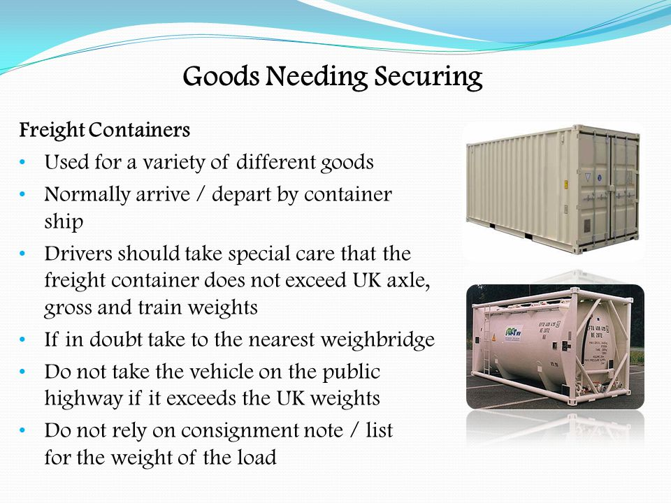 Goods Needing Securing Securing Freight Containers:- Containers should be secured to the vehicle/trailer by twist locks The driver should ensure that the twist locks are locked before commencing the journey Also ensure that the twist locks are released before the container is lifted off the trailer The driver must position the container on the vehicle so that no axle, gross or train weights are exceeded