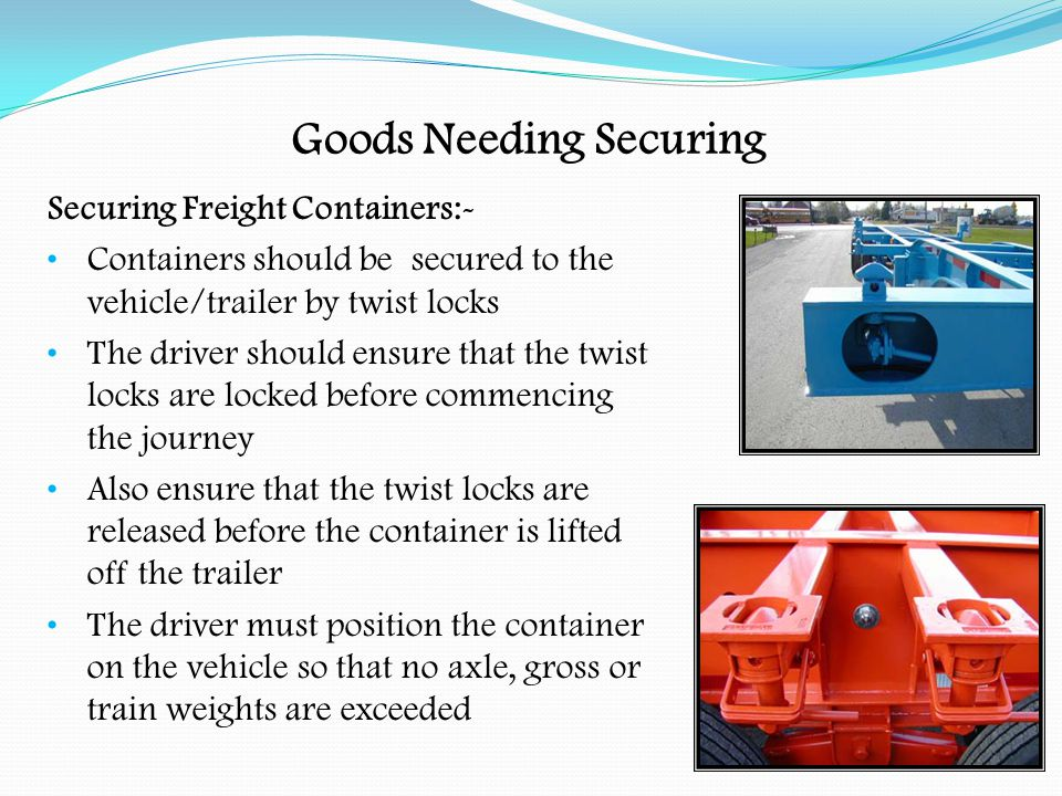Goods Needing Securing Freight Containers:- Should only be carried on vehicles fitted with twist locks The load should be evenly distributed across floor of container Heavy loads on bottom, light loads on top Make sure the load is secured inside container, if possible Be careful when opening container doors, so that no part of the load falls when opening the doors Make sure door locking mechanisms are in good order