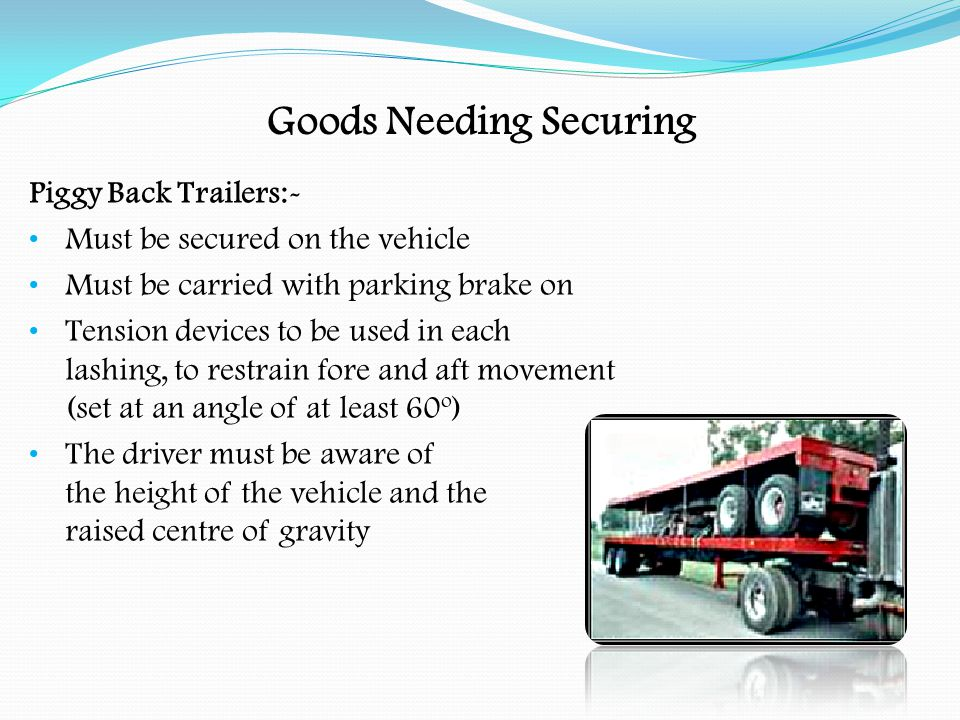 Goods Needing Securing Curtain-Sided Vehicles:- The driver has to secure load as if carried on an open vehicle (not left free standing) Internal webbing straps should be used Curtains of curtain-sided vehicles MUST NOT be considered as part of the load restraining system Check the load is safe before closing curtains Driver's responsibility for ensuring that the load remains secure If bulges are evident in the curtains, they should be opened with care