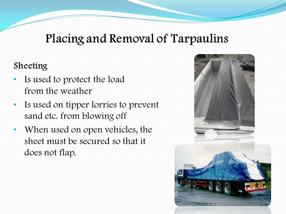 Placing and Removal of Tarpaulins Sheeting When more than one sheet is required, the rearmost sheet is positioned first Make sure that overlaps do not face forward allowing wind and rain to get between the sheets Ensure that the load is fully covered Ensure there are no loose flaps or tears in the sheet Secure the sheets with ropes or straps