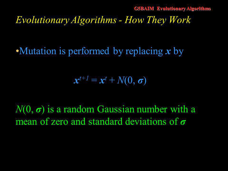 G5BAIM Evulutionary Algorithms Evolutionary Algorithms - How They Work This mimics the evolutionary process that small changes occur more often than larger ones An algorithm (in C++) that produces Gaussian random numbers is supplied in the handout