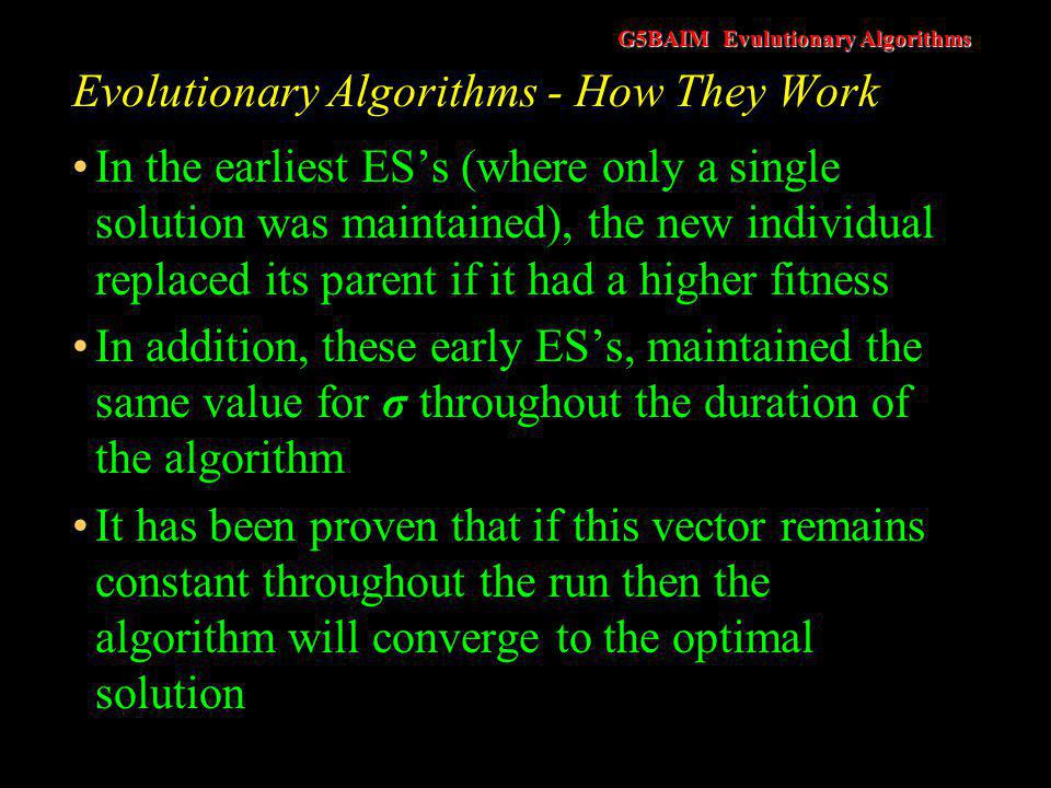 G5BAIM Evulutionary Algorithms Evolutionary Algorithms - How They Work Problem –Although the global optimum can be proved to be found with a probability of one, it also states that the theorem holds for sufficiently long search time The theorem tells us nothing about how long that search time might be