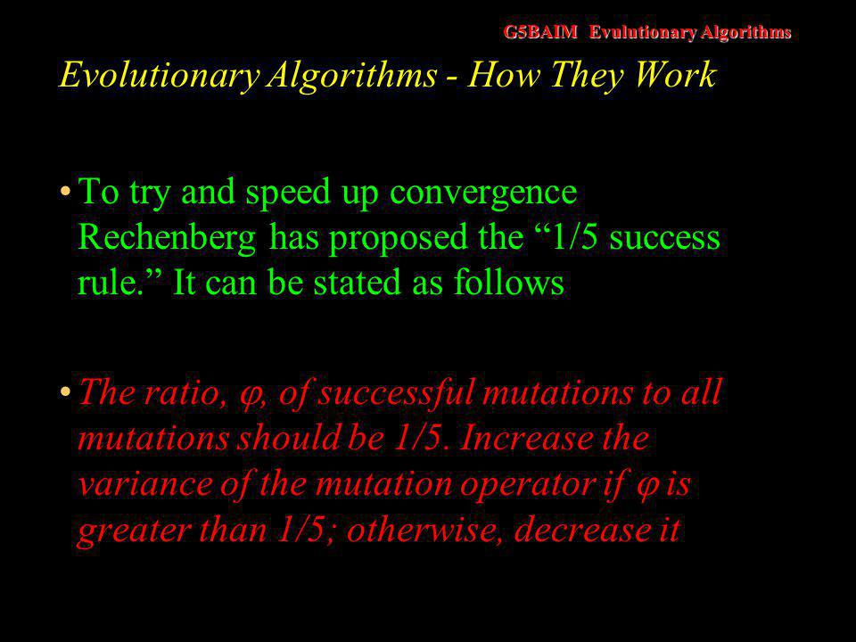 G5BAIM Evulutionary Algorithms Evolutionary Algorithms - How They Work Motivation behind 1/5 rule –If we are finding lots of successful moves then we should try larger steps in order to try and improve the efficiency of the search –If we not finding many successful moves then we should proceed in smaller steps
