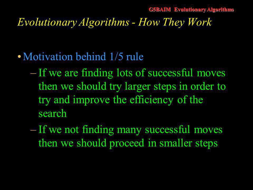 G5BAIM Evulutionary Algorithms Evolutionary Algorithms - How They Work The 1/5 rule is applied as follows if  (k) < 1/5 then σ = σc d if  (k) > 1/5 then σ = σc i if  (k) = 1/5 then σ = σ