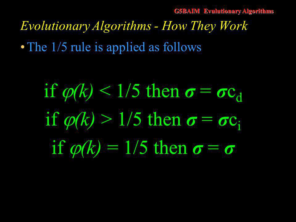 G5BAIM Evulutionary Algorithms Evolutionary Algorithms - How They Work if  (k) < 1/5 then σ = σc d if  (k) > 1/5 then σ = σc i if  (k) = 1/5 then σ = σ k dictates how many generations should elapse before the rule is applied c d and c i determine the rate of increase or decrease for σ c i must be greater than one and c d must be less than one Schwefel used c d = 0.82 and c i = 1.22 (=1/0.82)