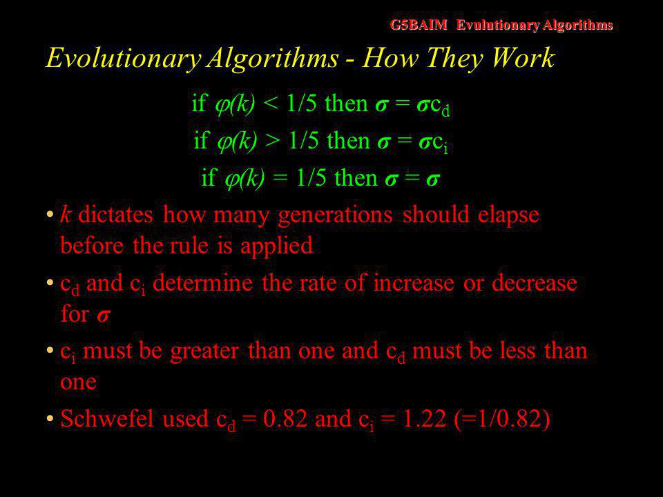 G5BAIM Evulutionary Algorithms Evolutionary Algorithms - How They Work Problem with the applying the 1/5 rule It made lead to premature convergence for some problems Increase the population size, which now turns ES's into a population based approach search mechanism