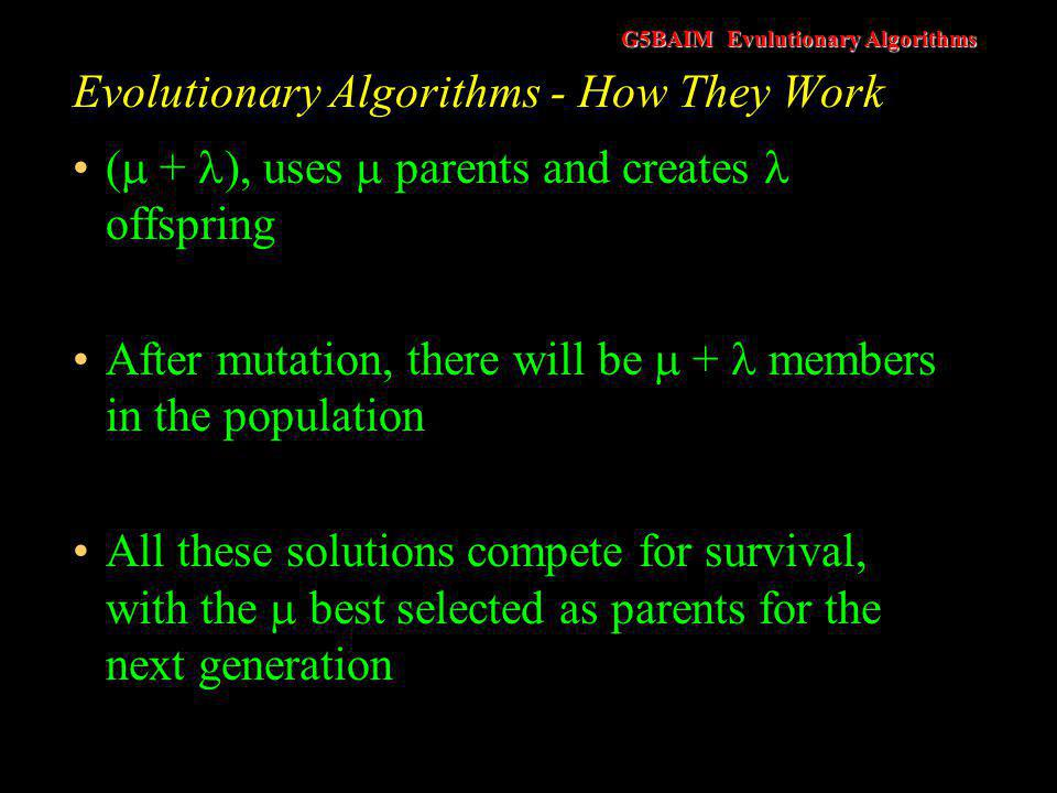 G5BAIM Evulutionary Algorithms Evolutionary Algorithms - How They Work ( , ), works by the  parents producing offspring (where >  ) Only the compete for survival.