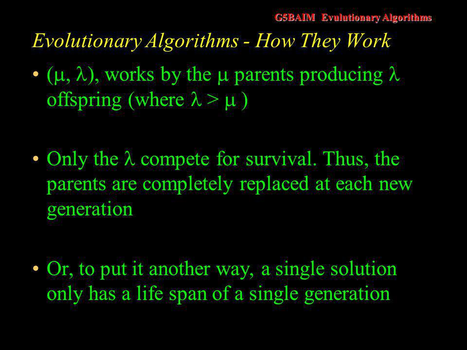 G5BAIM Evulutionary Algorithms Evolutionary Algorithms - How They Work The original work on evolution strategies (Schwefel, 1965) used a (1 + 1) strategy This took a single parent and produced a single offspring Both these solutions competed to survive to the next generation