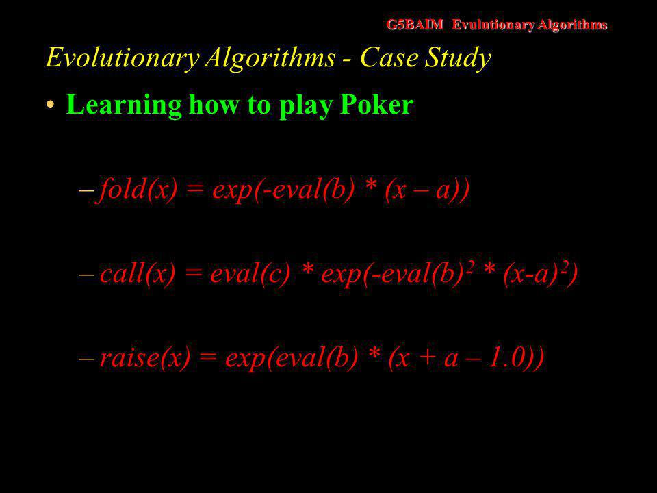 G5BAIM Evulutionary Algorithms Evolutionary Algorithms - Case Study Learning how to play Poker –Two-dimensional hypercube of solutions –Betting Position –Risk Management –N solutions of seven real values in each hyprcube element –The poker playing agent evolves the variables