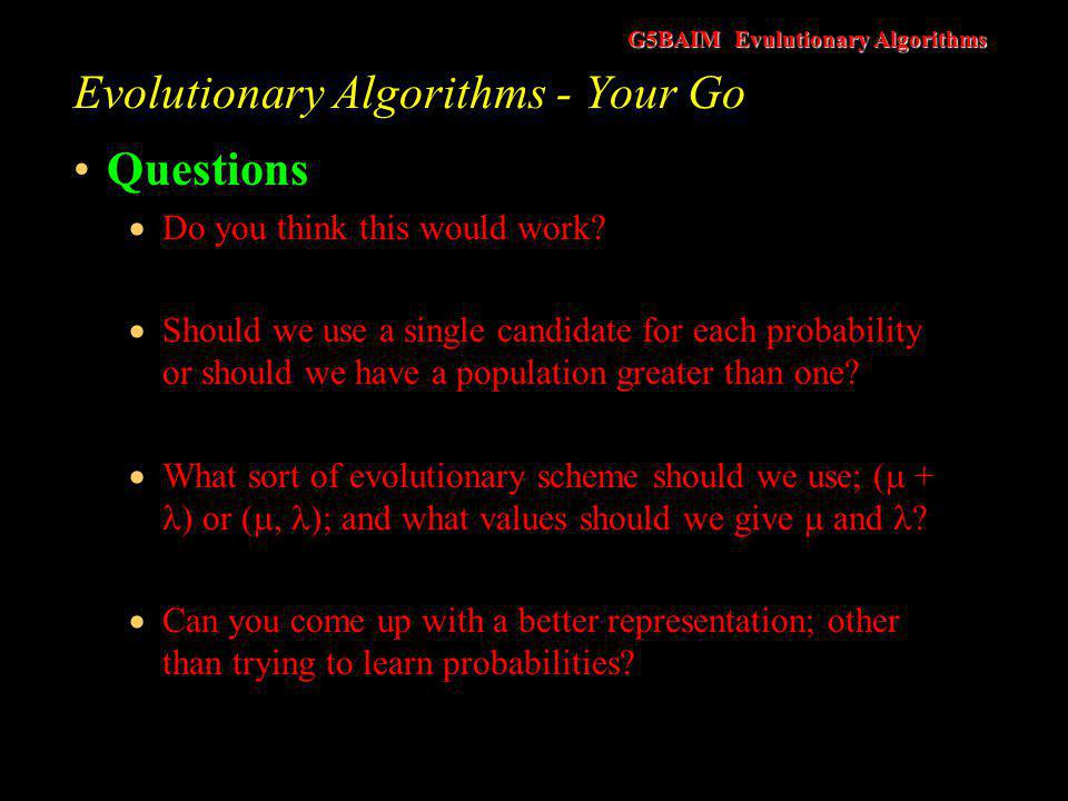G5BAIM Evulutionary Algorithms Evolutionary Algorithms - Finally Evolutionary algorithms can be used as search methods as well as a learning mechanism It just needs saying!