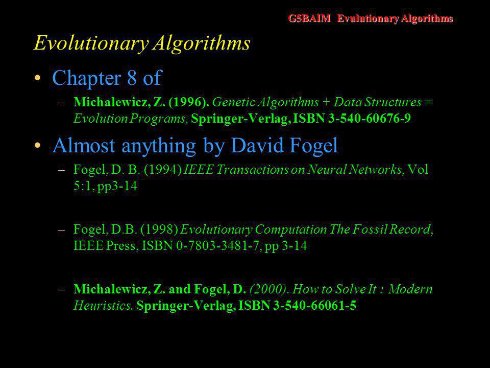 G5BAIM Evulutionary Algorithms Evolutionary Algorithms There are other ways that we could design computer programs so that they learn –For example, knowledge based on some suitable logic symbolism Use inference rules We should also be careful not confuse evolutionary strategies with evolutionary programming (EP).