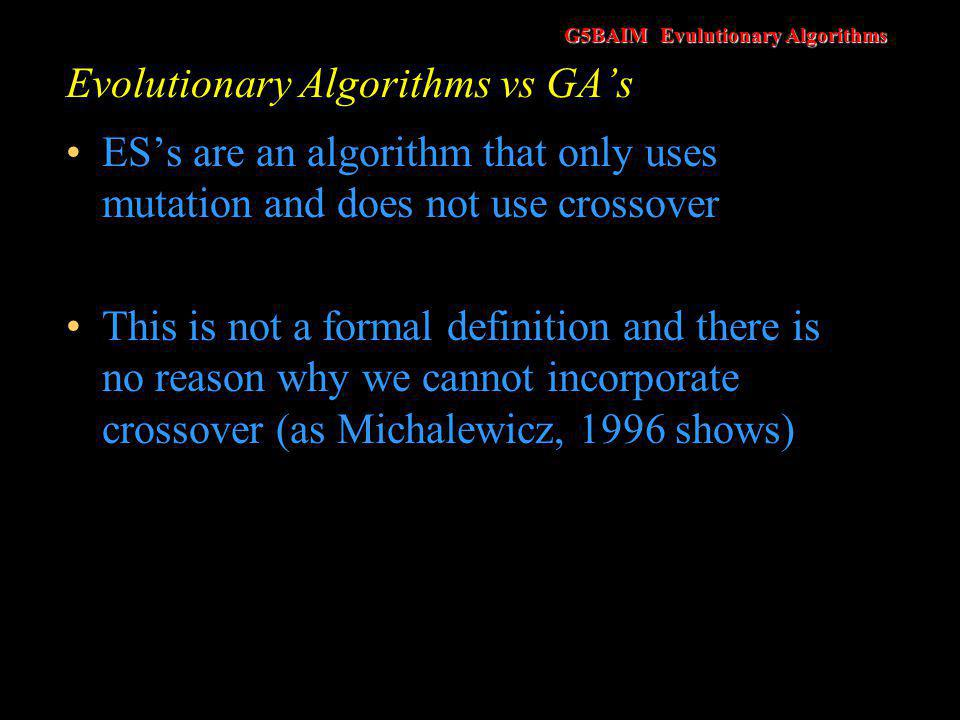 G5BAIM Evulutionary Algorithms Evolutionary Algorithms vs GA's ES's are normally applied to real numbers (continuous variables) rather than discrete values.