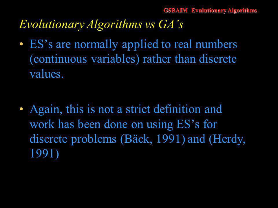 G5BAIM Evulutionary Algorithms Evolutionary Algorithms vs GA's ES's are a population based approach Originally only a single solution was maintained and this was improved upon.
