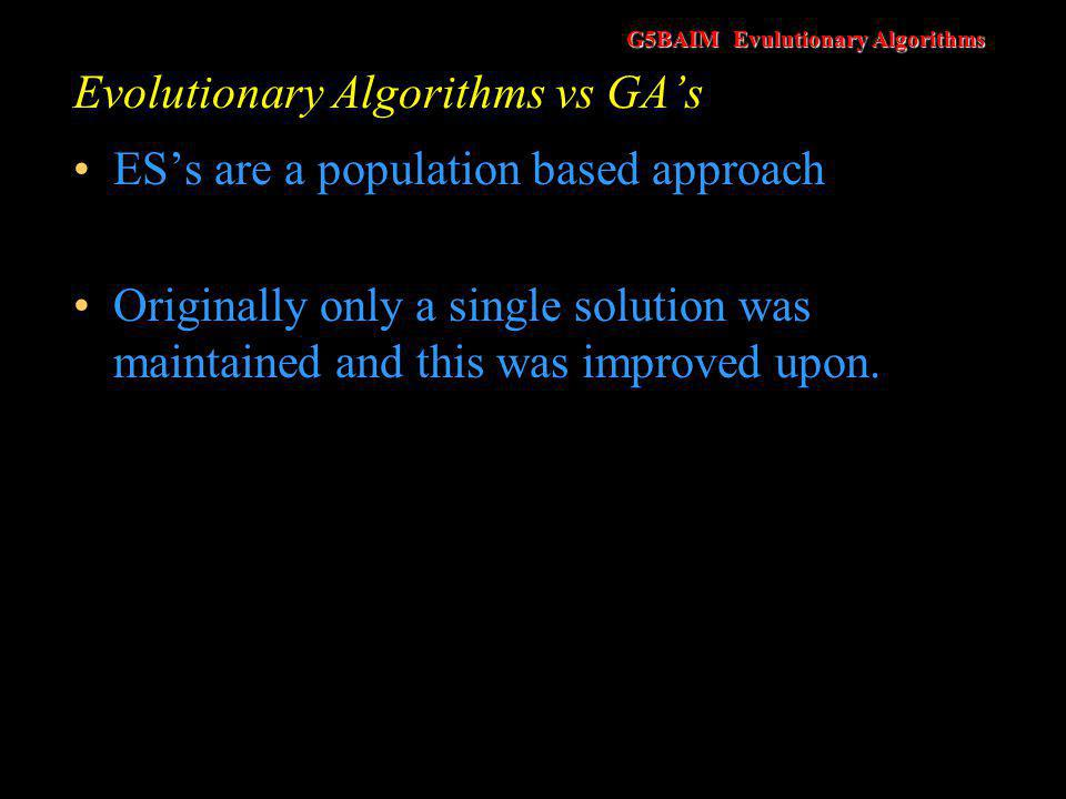 G5BAIM Evulutionary Algorithms Evolutionary Algorithms vs GA's In summaryES's are –Like genetic algorithms but only use mutation and not crossover –They operate on real numbers –They are a population based approach –But we can break any, or all, of these rules if we wish!