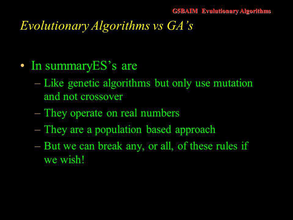 G5BAIM Evulutionary Algorithms Evolutionary Algorithms - How They Work An individual in an ES is represented as a pair of real vectors, v = (x,σ) x, represents a point in the search space and consists of a number of real valued variables The second vector, σ, represents a vector of standard deviations