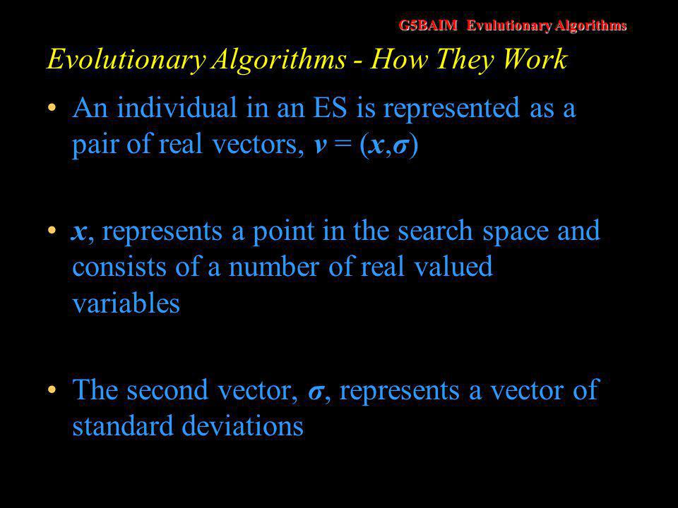 G5BAIM Evulutionary Algorithms Evolutionary Algorithms - How They Work Mutation is performed by replacing x by x t+1 = x t + N(0, σ) N(0, σ) is a random Gaussian number with a mean of zero and standard deviations of σ