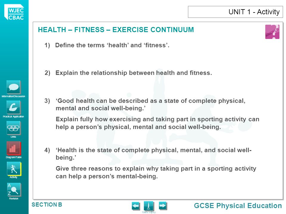 Information/Discussion Practical Application Links Diagram/Table Activity Revision GCSE Physical Education HEALTH – FITNESS – EXERCISE CONTINUUM MAIN MENU SECTION B UNIT 1 - Activity 5) Health is…Fitness is…Exercise is…Wellbeing is… 6)(i) Can you be fit but not healthy.