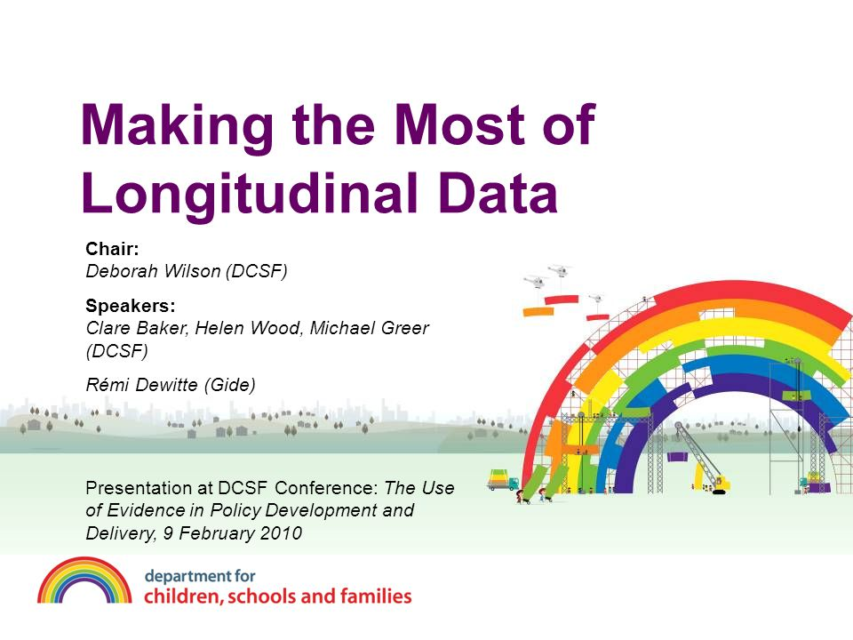 Longitudinal Studies in DCSF Longitudinal studies, and other data, are key resources for DCSF They help us to understand and address important policy questions.