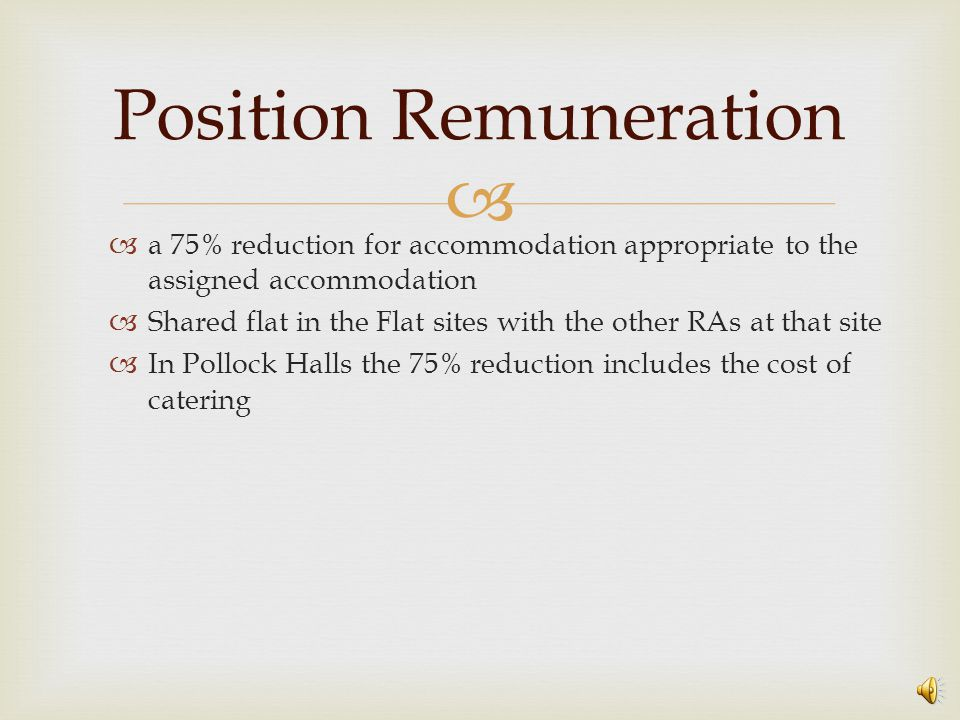   a 75% reduction for accommodation appropriate to the assigned accommodation  Shared flat in the Flat sites with the other RAs at that site  In Pollock Halls the 75% reduction includes the cost of catering Position Remuneration