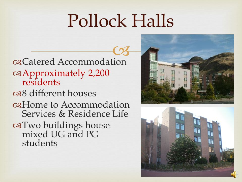   Catered Accommodation  Approximately 2,200 residents  8 different houses  Home to Accommodation Services & Residence Life  Two buildings house mixed UG and PG students Pollock Halls