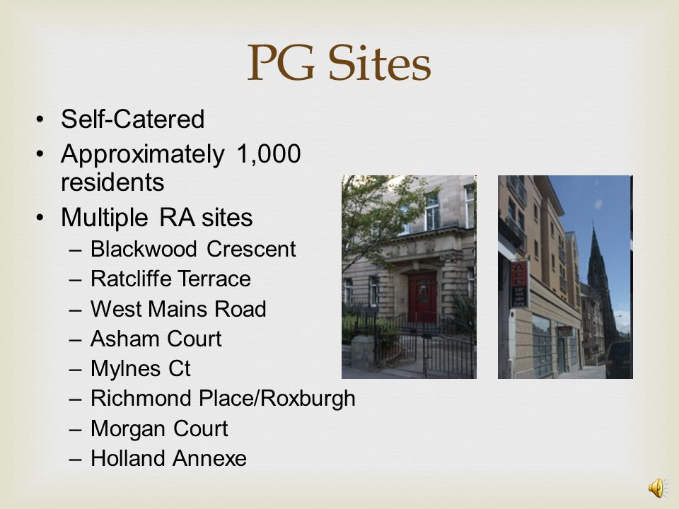 PG Sites Self-Catered Approximately 1,000 residents Multiple RA sites –Blackwood Crescent –Ratcliffe Terrace –West Mains Road –Asham Court –Mylnes Ct –Richmond Place/Roxburgh –Morgan Court –Holland Annexe