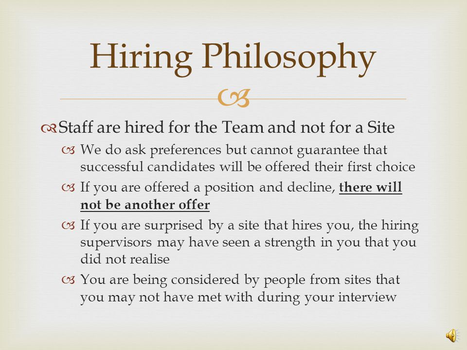   Staff are hired for the Team and not for a Site  We do ask preferences but cannot guarantee that successful candidates will be offered their first choice  If you are offered a position and decline, there will not be another offer  If you are surprised by a site that hires you, the hiring supervisors may have seen a strength in you that you did not realise  You are being considered by people from sites that you may not have met with during your interview Hiring Philosophy