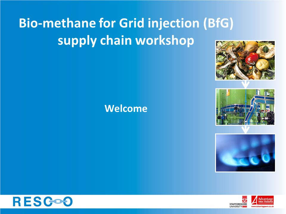 Bio-methane for Grid injection (BfG) supply chain workshop … Agenda 1.Welcome, introductions & RESCO update 2.'The energy view' – Iain Ward, cng services ltd 3.'The technology view' – Rob Hill, RESCO Break 4.Review of UK activity and case studies – Alan Midwinter, Scotia Gas Networks 5.Q&A and discussion 6.Lunch and networking BfG workshop Sept 2011