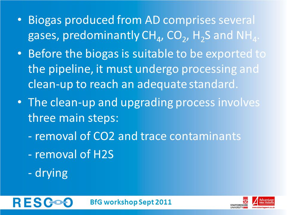 Bio-gas Upgrading Technologies Water-Wash (Water Scrubber) (remove CO 2 and H 2 S) Chemical-Wash (Adsorption/amine/selexol scrubber) Pressure Swing Adsorption (PSA/vPSA) Cryogenic / CO 2 liquefaction Membrane Separation BfG workshop Sept 2011