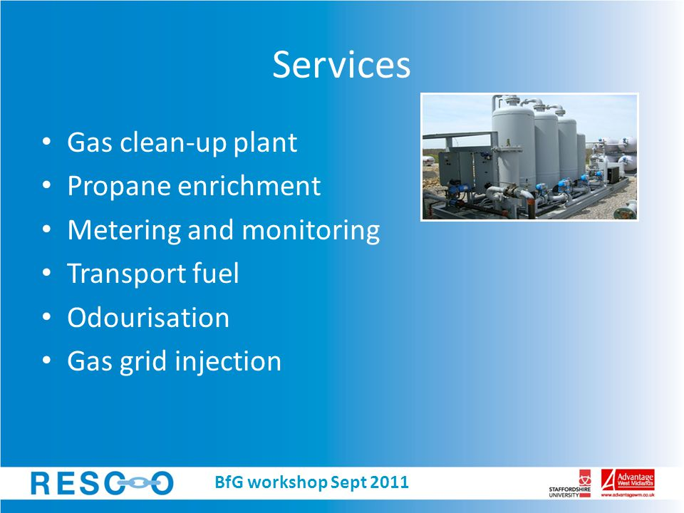 Services Plant fabrication, installation, commissioning Pipework, valves and fittings Compressors, blowers and vacuum pumps Pumps and process equipment (coolers, heat exchangers etc) Instrumentation Service and support Source: Xebec BfG workshop Sept 2011