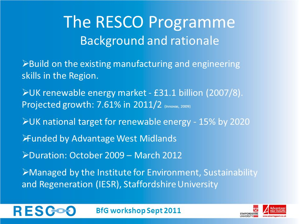 The RESCO Programme Technology areas 1.Wind and Marine Power Round 3 offshore wind development + STW, 1&2 extensions  47GW by 2020 (The Crown Estate, 2010) (~9400 offshore wind turbines) Components, logistics, O&M and professional services 2.Bioenergy Biofuels: Bio-crops, waste wood, biowaste Anaerobic Digestion, pyrolysis Waste separation and transport, plant operation, component manufacture, planning, legal service, training etc.