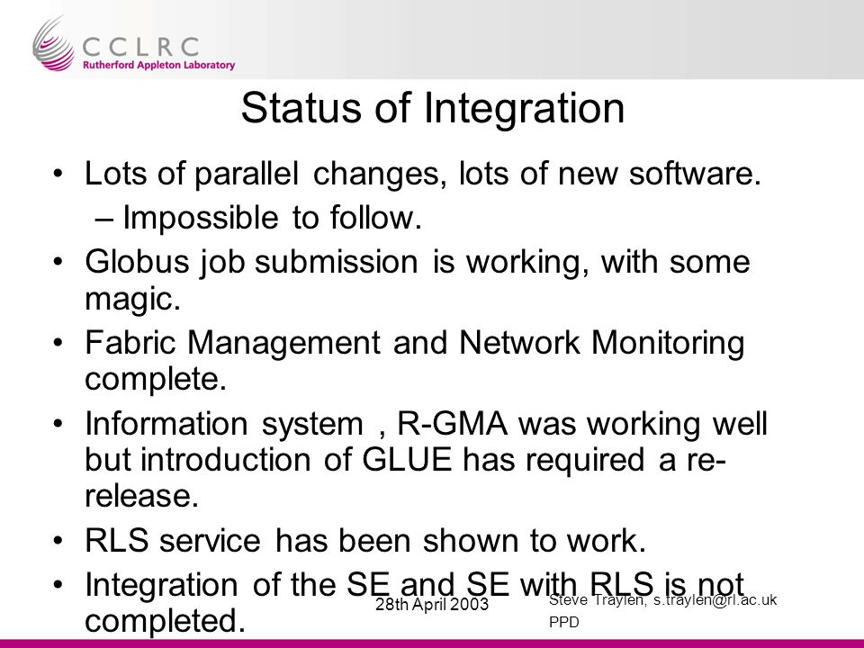Steve Traylen, s.traylen@rl.ac.uk PPD 28th April 2003 Status of Integration(2) Introduction of WP1 software this week and its success is critical to a release date.