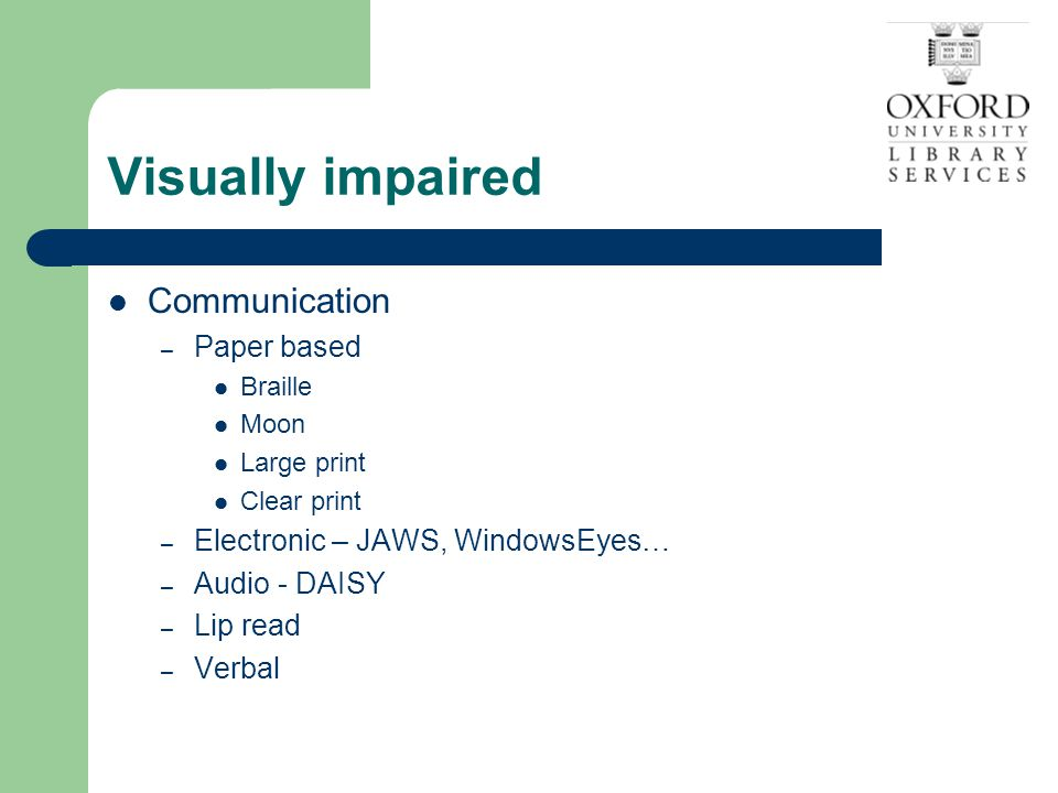 Tips on speaking to someone who is blind I Word of mouth – verbal communication No eye contact - difficult Talk to the blind person directly Say 'Hello' and introduce yourself A light touch Say goodbye