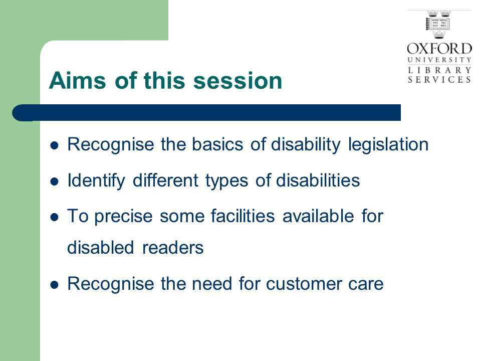 Legislation DDA and SENDA Disability Equality Duty Disability Equality Scheme 4 th December 2006 Equal opportunities between disabled and other people Obligation to take needs of disabled people into account in policies – impact assessments Transparent complaints procedure Anticipatory duty of all service providers