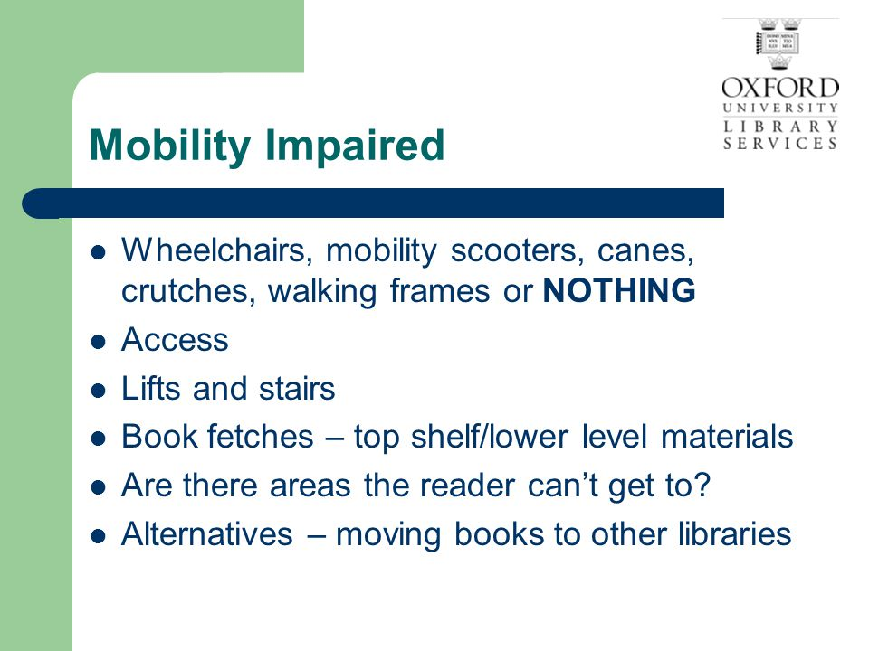 Tips on addressing someone who has a mobility impairment Wheelchair – Private space Go to meet your reader Talk to your reader, not to his/her helpers Can you open the doors for them?