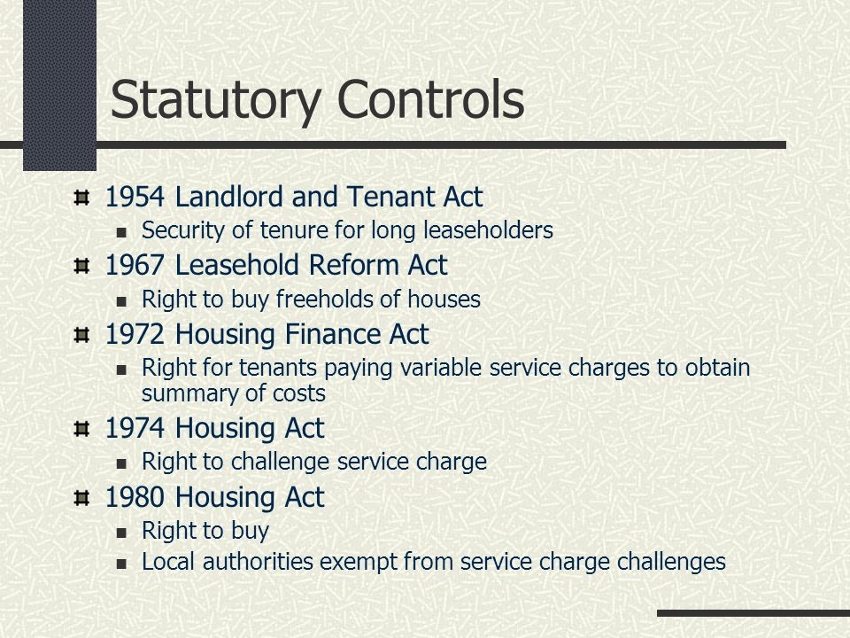 Statutory Controls 1954 Landlord and Tenant Act Security of tenure for long leaseholders 1967 Leasehold Reform Act Right to buy freeholds of houses 1972 Housing Finance Act Right for tenants paying variable service charges to obtain summary of costs 1974 Housing Act Right to challenge service charge 1980 Housing Act Right to buy Local authorities exempt from service charge challenges