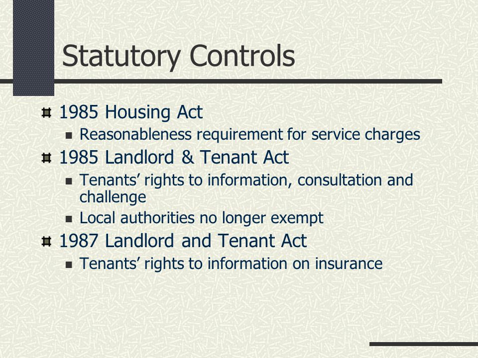 Statutory Controls 1985 Housing Act Reasonableness requirement for service charges 1985 Landlord & Tenant Act Tenants' rights to information, consultation and challenge Local authorities no longer exempt 1987 Landlord and Tenant Act Tenants' rights to information on insurance
